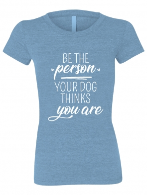 Be The Person Your Dog Thinks You Are Ladies T-shirt design, heather blue